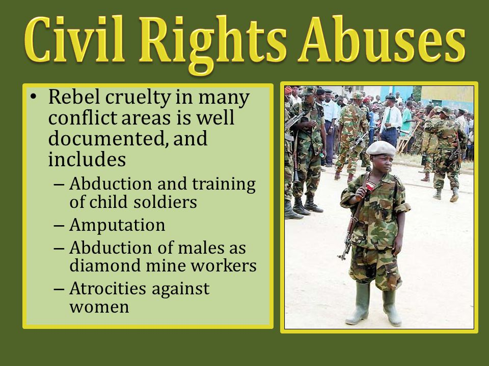 Rebel cruelty in many conflict areas is well documented, and includes – Abduction and training of child soldiers – Amputation – Abduction of males as