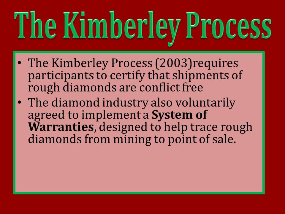 The Kimberley Process (2003)requires participants to certify that shipments of rough diamonds are conflict free The diamond industry also voluntarily
