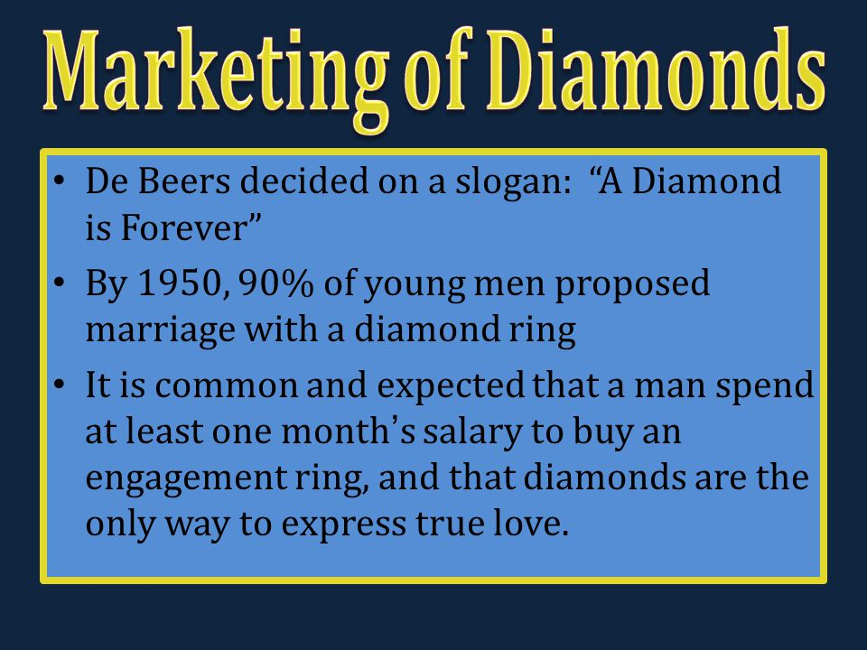 "De Beers decided on a slogan: ""A Diamond is Forever"" By 1950, 90% of young men proposed marriage with a diamond ring It is common and expected that a"