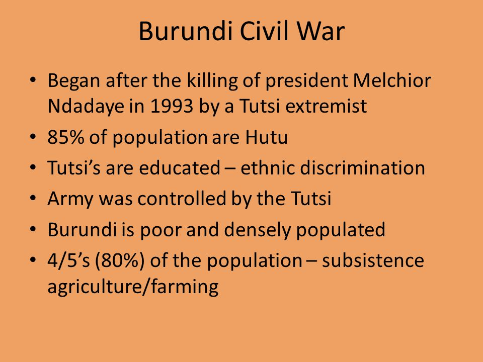 Burundi Civil War Began after the killing of president Melchior Ndadaye in 1993 by a Tutsi extremist 85% of population are Hutu Tutsi's are educated – ethnic discrimination Army was controlled by the Tutsi Burundi is poor and densely populated 4/5's (80%) of the population – subsistence agriculture/farming