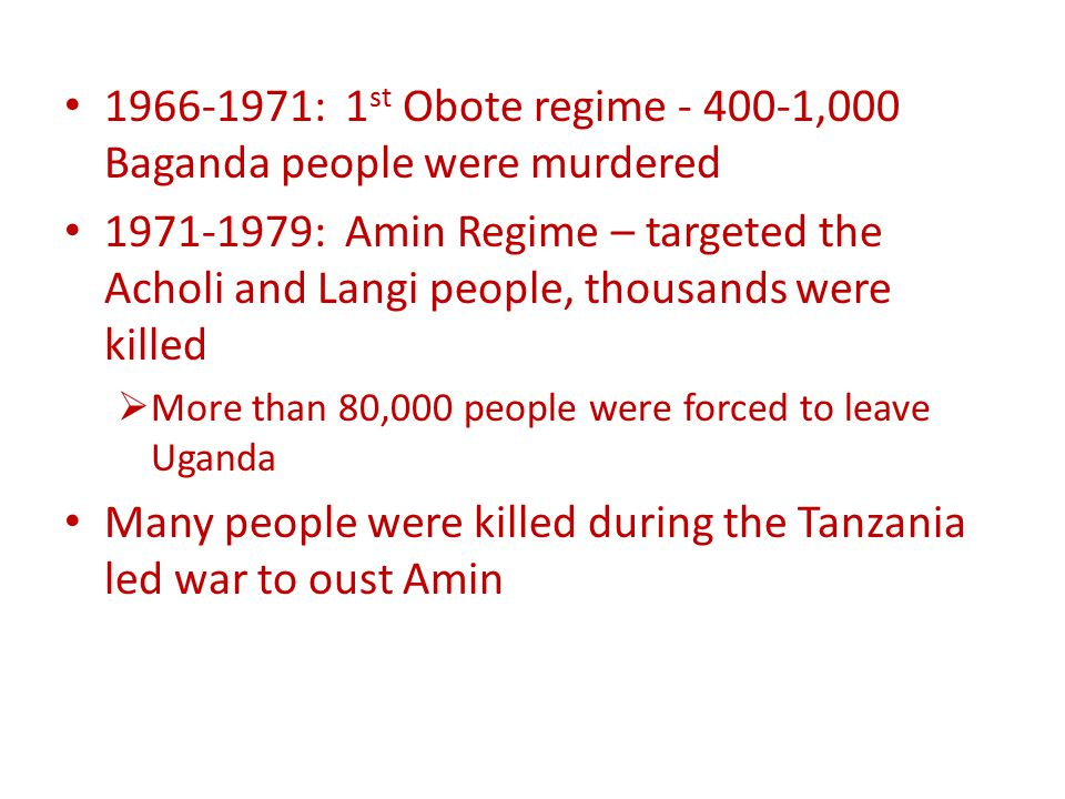 1966-1971: 1 st Obote regime - 400-1,000 Baganda people were murdered 1971-1979: Amin Regime – targeted the Acholi and Langi people, thousands were killed  More than 80,000 people were forced to leave Uganda Many people were killed during the Tanzania led war to oust Amin