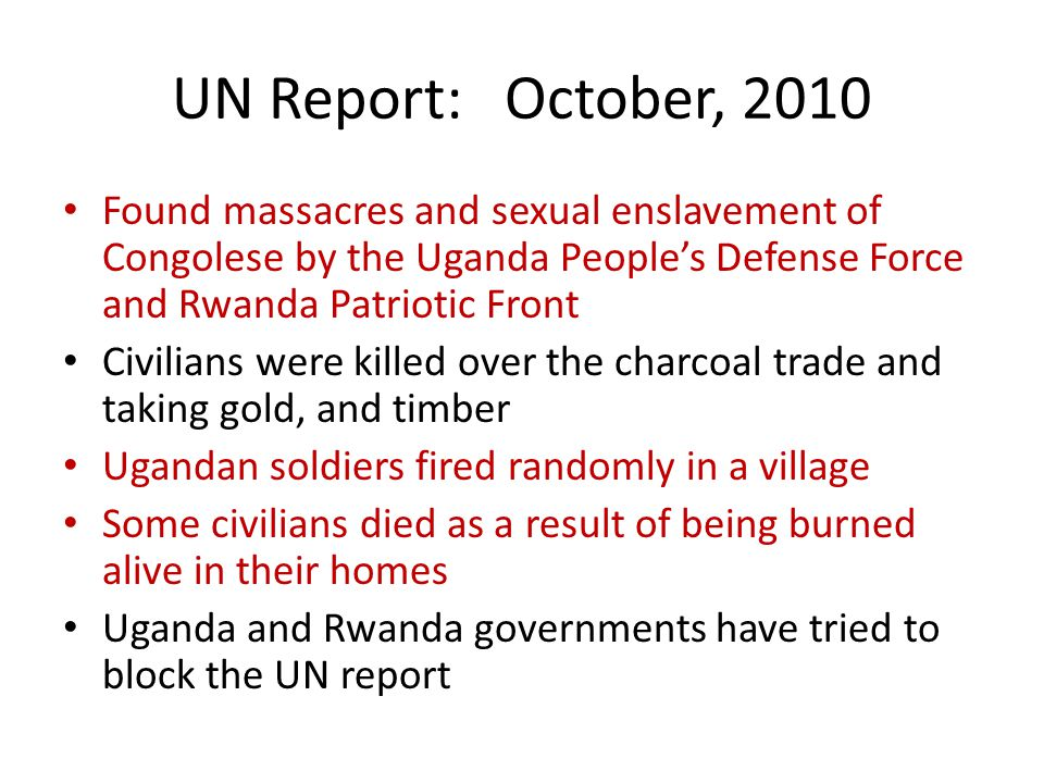 UN Report: October, 2010 Found massacres and sexual enslavement of Congolese by the Uganda People's Defense Force and Rwanda Patriotic Front Civilians were killed over the charcoal trade and taking gold, and timber Ugandan soldiers fired randomly in a village Some civilians died as a result of being burned alive in their homes Uganda and Rwanda governments have tried to block the UN report