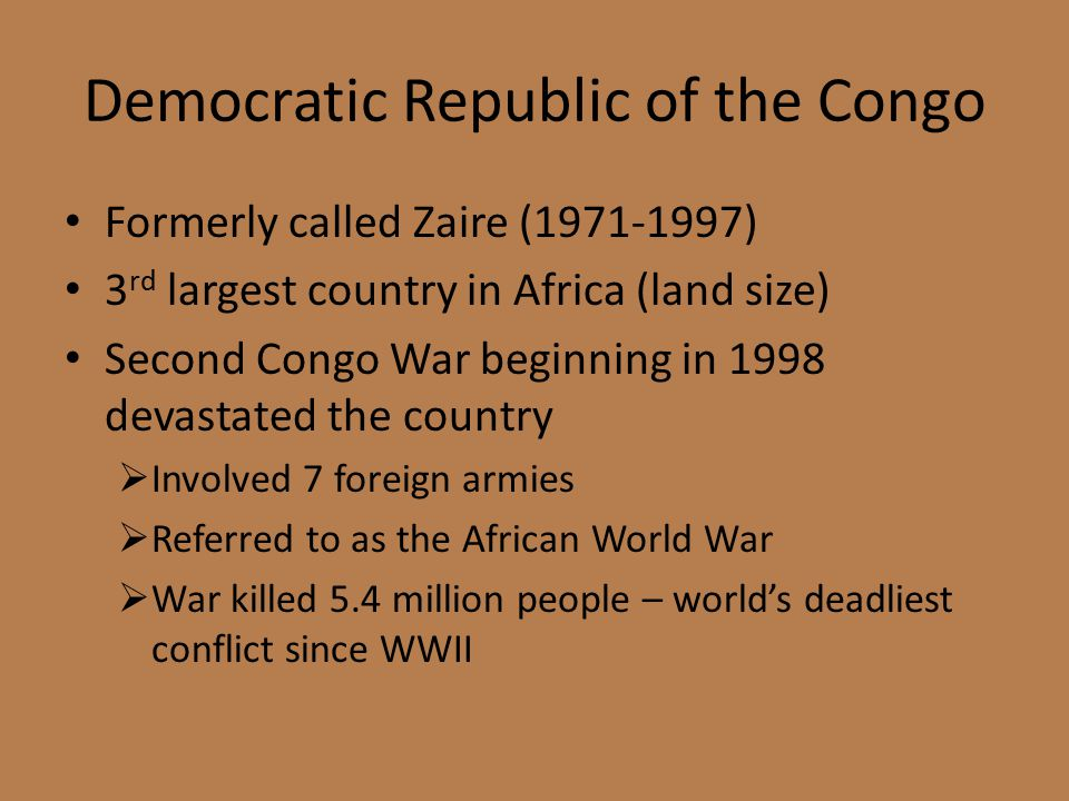 Democratic Republic of the Congo Formerly called Zaire (1971-1997) 3 rd largest country in Africa (land size) Second Congo War beginning in 1998 devastated the country  Involved 7 foreign armies  Referred to as the African World War  War killed 5.4 million people – world's deadliest conflict since WWII