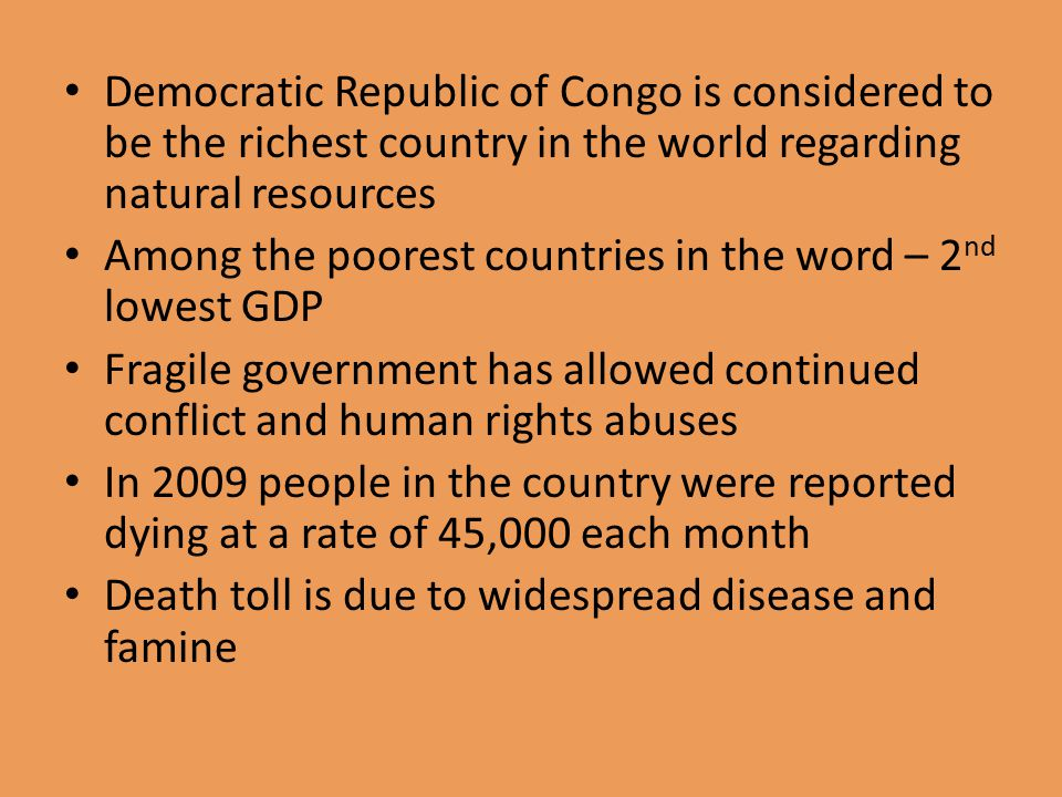 Democratic Republic of Congo is considered to be the richest country in the world regarding natural resources Among the poorest countries in the word – 2 nd lowest GDP Fragile government has allowed continued conflict and human rights abuses In 2009 people in the country were reported dying at a rate of 45,000 each month Death toll is due to widespread disease and famine