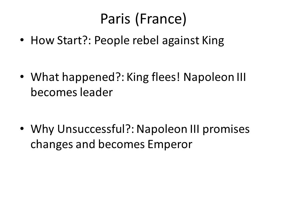 Paris (France) How Start?: People rebel against King What happened?: King flees! Napoleon III becomes leader Why Unsuccessful?: Napoleon III promises