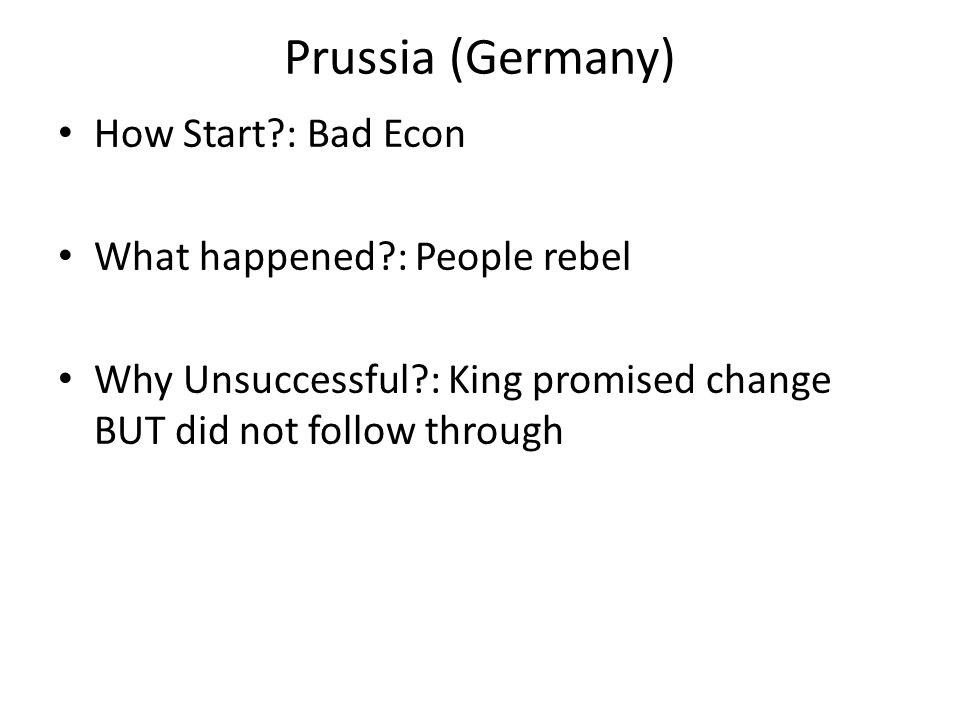 Prussia (Germany) How Start : Bad Econ What happened : People rebel Why Unsuccessful : King promised change BUT did not follow through