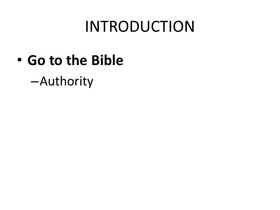 INTRODUCTION Go to the Bible – Authority