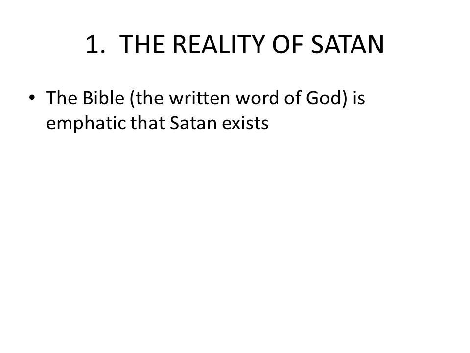 1. THE REALITY OF SATAN The Bible (the written word of God) is emphatic that Satan exists