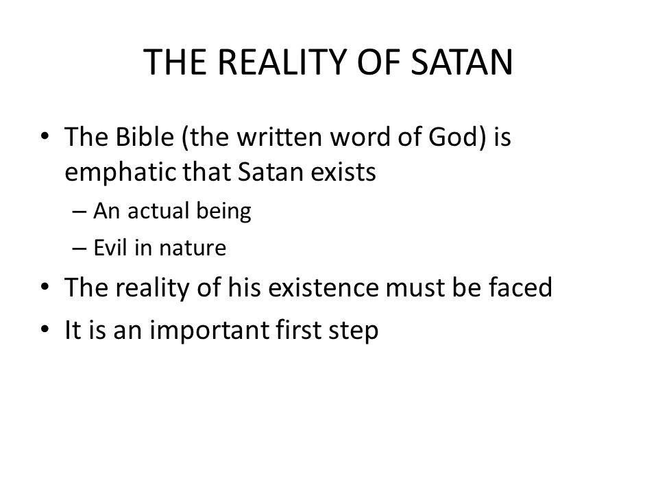 THE REALITY OF SATAN The Bible (the written word of God) is emphatic that Satan exists – An actual being – Evil in nature The reality of his existence