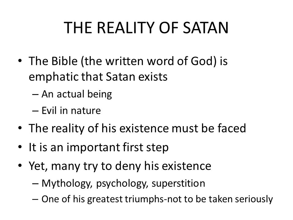 THE REALITY OF SATAN The Bible (the written word of God) is emphatic that Satan exists – An actual being – Evil in nature The reality of his existence must be faced It is an important first step Yet, many try to deny his existence – Mythology, psychology, superstition – One of his greatest triumphs-not to be taken seriously
