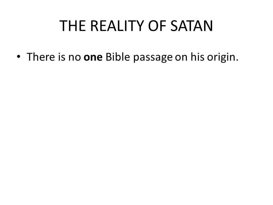 THE REALITY OF SATAN There is no one Bible passage on his origin.