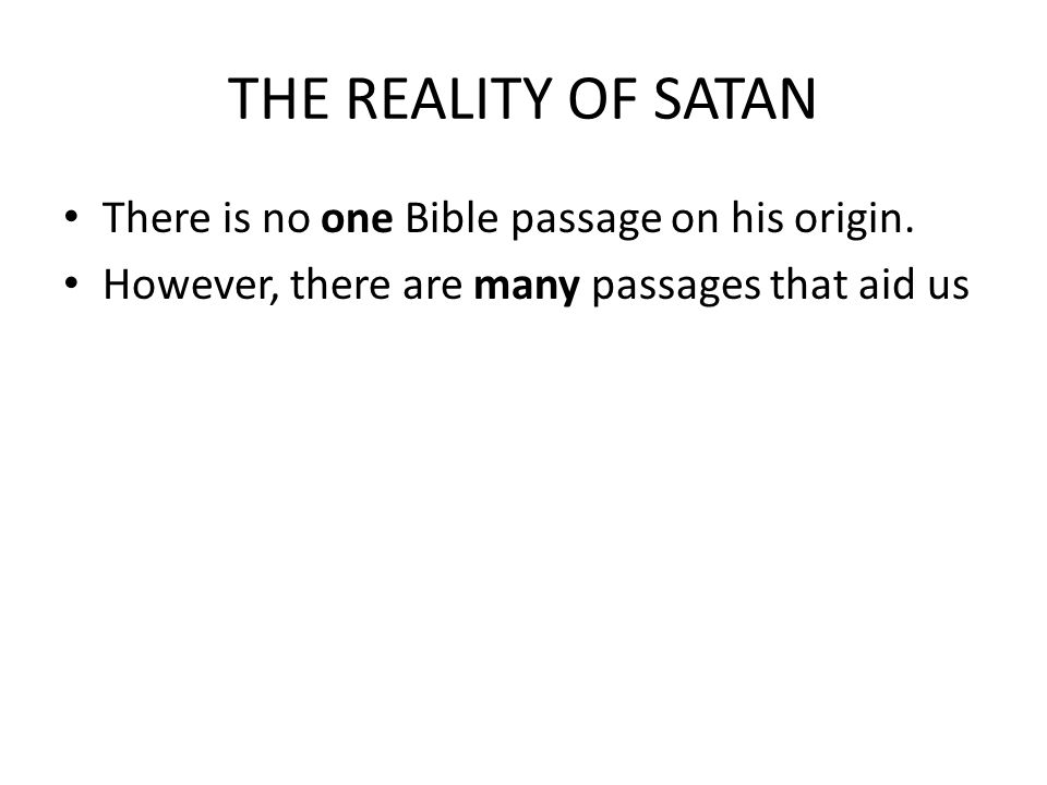 THE REALITY OF SATAN There is no one Bible passage on his origin. However, there are many passages that aid us