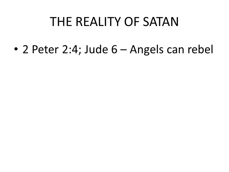 THE REALITY OF SATAN 2 Peter 2:4; Jude 6 – Angels can rebel