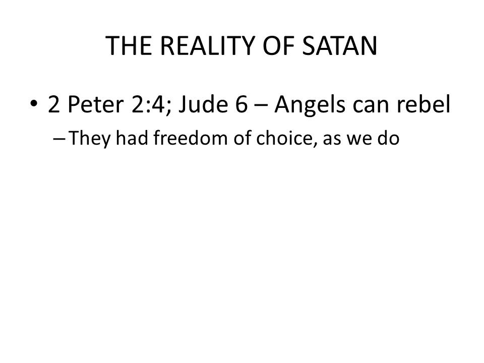THE REALITY OF SATAN 2 Peter 2:4; Jude 6 – Angels can rebel – They had freedom of choice, as we do