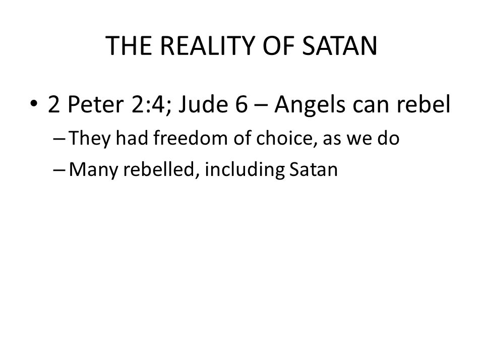 THE REALITY OF SATAN 2 Peter 2:4; Jude 6 – Angels can rebel – They had freedom of choice, as we do – Many rebelled, including Satan