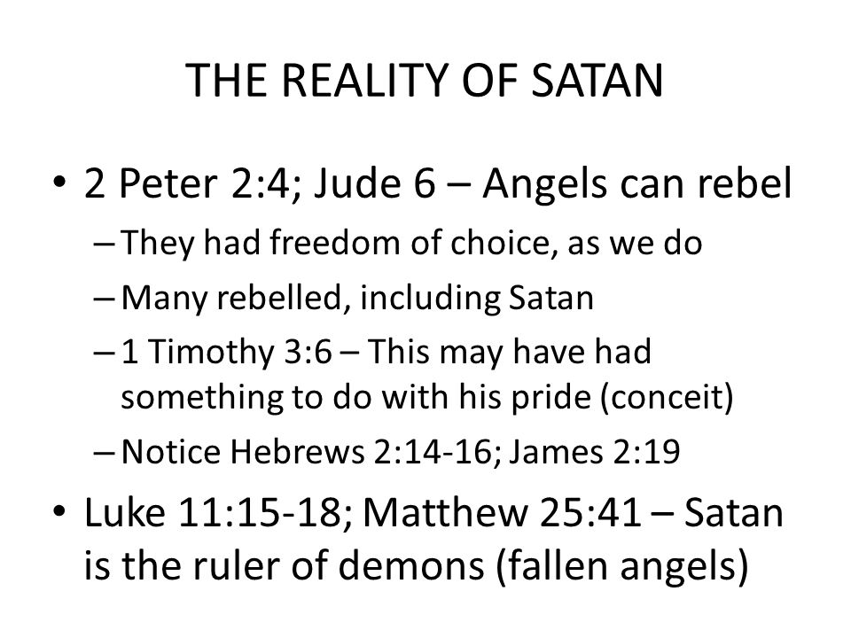 THE REALITY OF SATAN 2 Peter 2:4; Jude 6 – Angels can rebel – They had freedom of choice, as we do – Many rebelled, including Satan – 1 Timothy 3:6 – This may have had something to do with his pride (conceit) – Notice Hebrews 2:14-16; James 2:19 Luke 11:15-18; Matthew 25:41 – Satan is the ruler of demons (fallen angels)