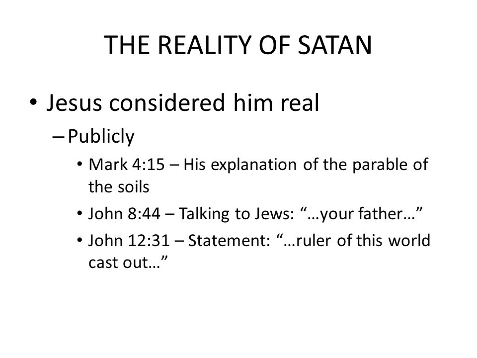 THE REALITY OF SATAN Jesus considered him real – Publicly Mark 4:15 – His explanation of the parable of the soils John 8:44 – Talking to Jews: …your father… John 12:31 – Statement: …ruler of this world cast out…