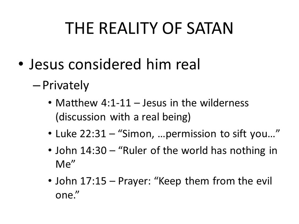 THE REALITY OF SATAN Jesus considered him real – Privately Matthew 4:1-11 – Jesus in the wilderness (discussion with a real being) Luke 22:31 – Simon, …permission to sift you… John 14:30 – Ruler of the world has nothing in Me John 17:15 – Prayer: Keep them from the evil one.