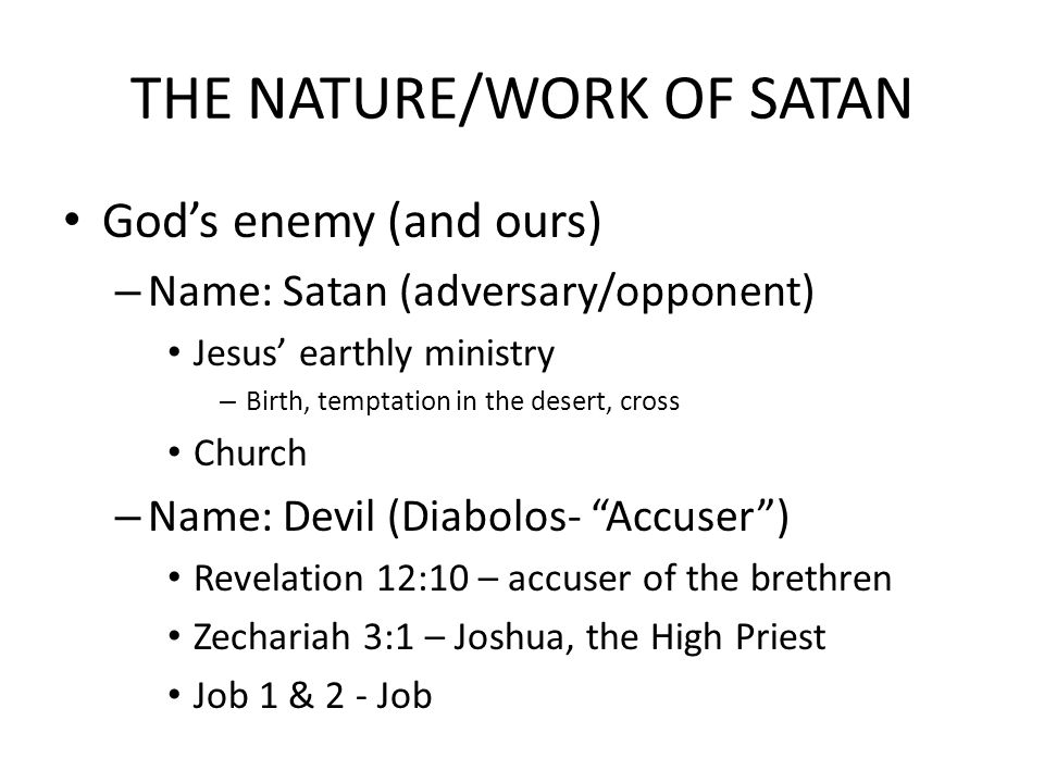 THE NATURE/WORK OF SATAN God's enemy (and ours) – Name: Satan (adversary/opponent) Jesus' earthly ministry – Birth, temptation in the desert, cross Church – Name: Devil (Diabolos- Accuser ) Revelation 12:10 – accuser of the brethren Zechariah 3:1 – Joshua, the High Priest Job 1 & 2 - Job