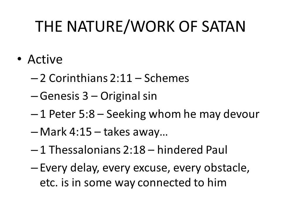 THE NATURE/WORK OF SATAN Active – 2 Corinthians 2:11 – Schemes – Genesis 3 – Original sin – 1 Peter 5:8 – Seeking whom he may devour – Mark 4:15 – tak
