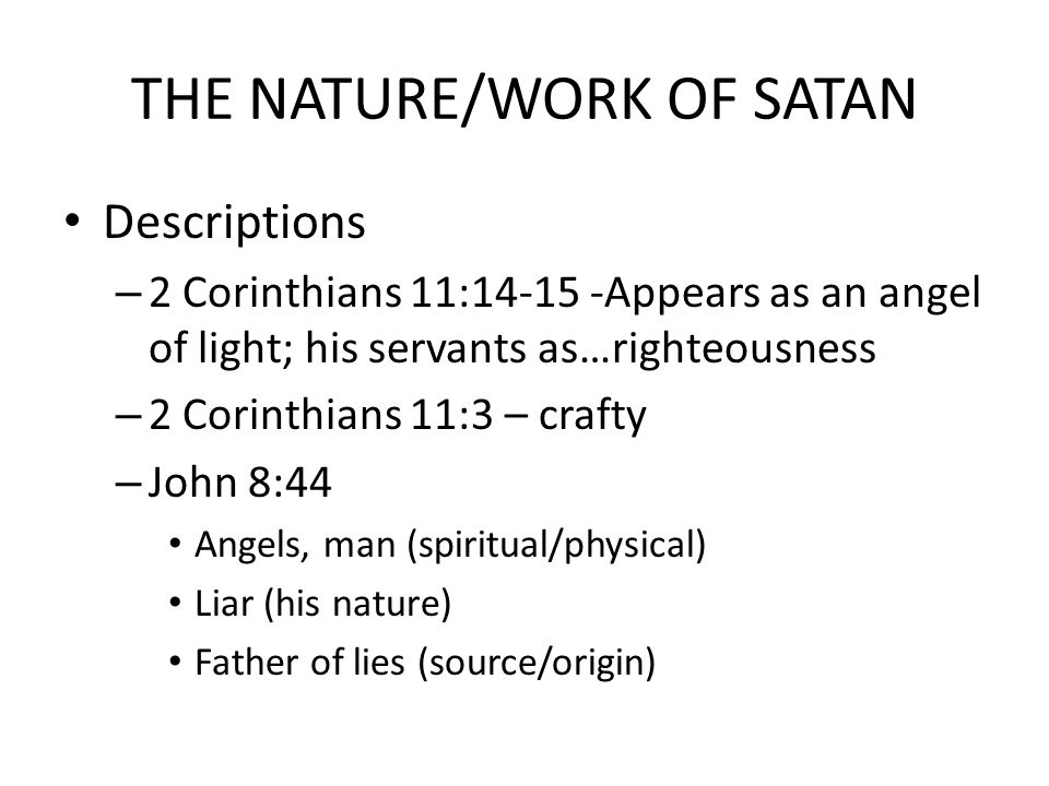 THE NATURE/WORK OF SATAN Descriptions – 2 Corinthians 11:14-15 -Appears as an angel of light; his servants as…righteousness – 2 Corinthians 11:3 – crafty – John 8:44 Angels, man (spiritual/physical) Liar (his nature) Father of lies (source/origin)