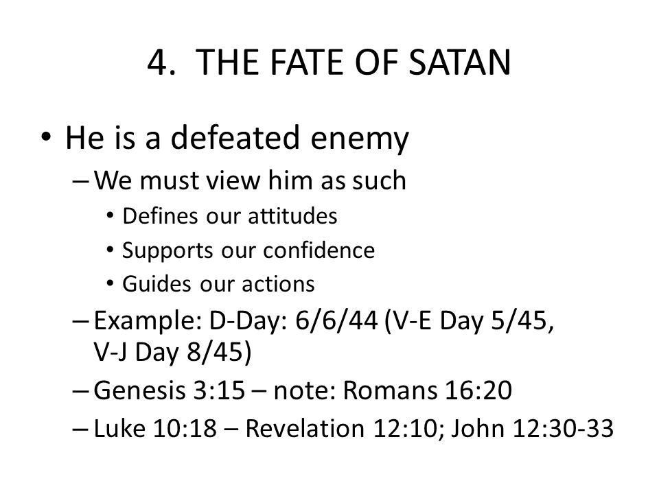 4. THE FATE OF SATAN He is a defeated enemy – We must view him as such Defines our attitudes Supports our confidence Guides our actions – Example: D-D