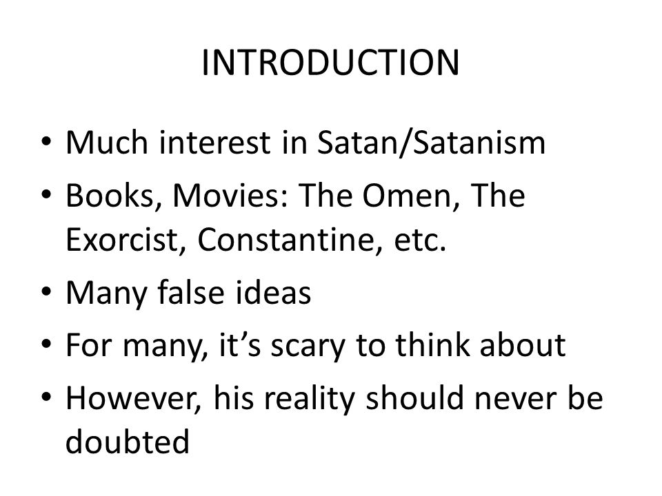 INTRODUCTION Much interest in Satan/Satanism Books, Movies: The Omen, The Exorcist, Constantine, etc. Many false ideas For many, it's scary to think a