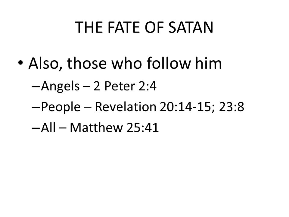 THE FATE OF SATAN Also, those who follow him – Angels – 2 Peter 2:4 – People – Revelation 20:14-15; 23:8 – All – Matthew 25:41