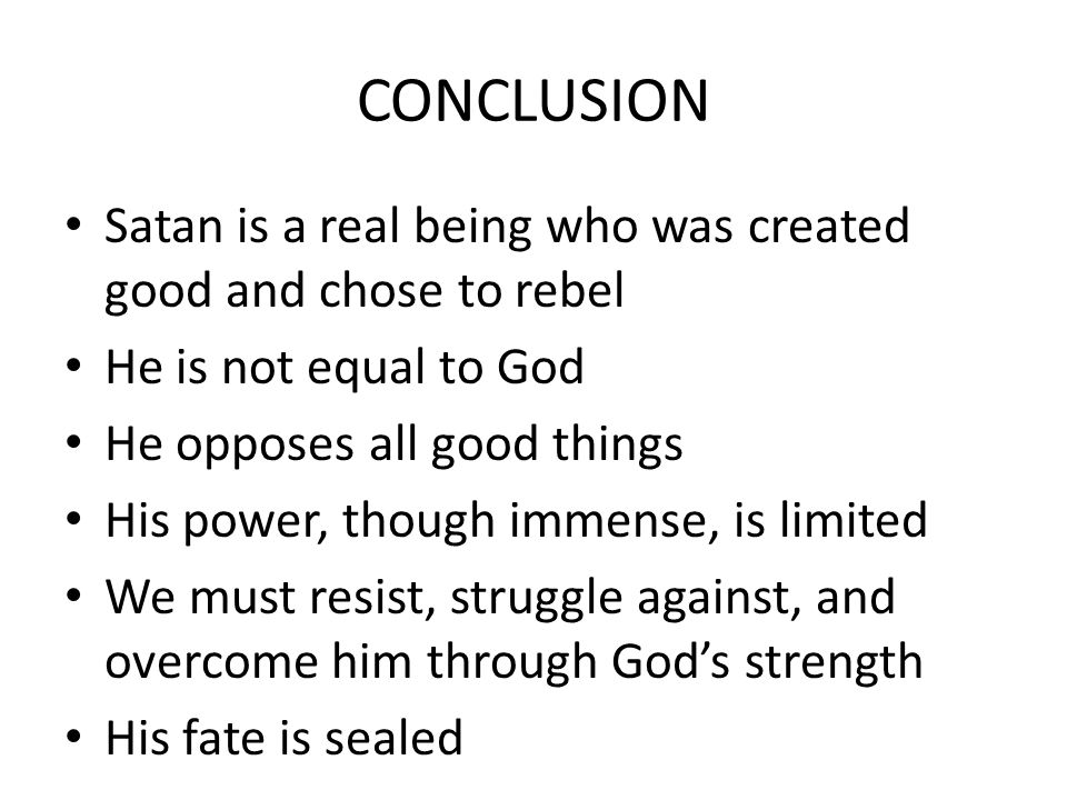 CONCLUSION Satan is a real being who was created good and chose to rebel He is not equal to God He opposes all good things His power, though immense, is limited We must resist, struggle against, and overcome him through God's strength His fate is sealed
