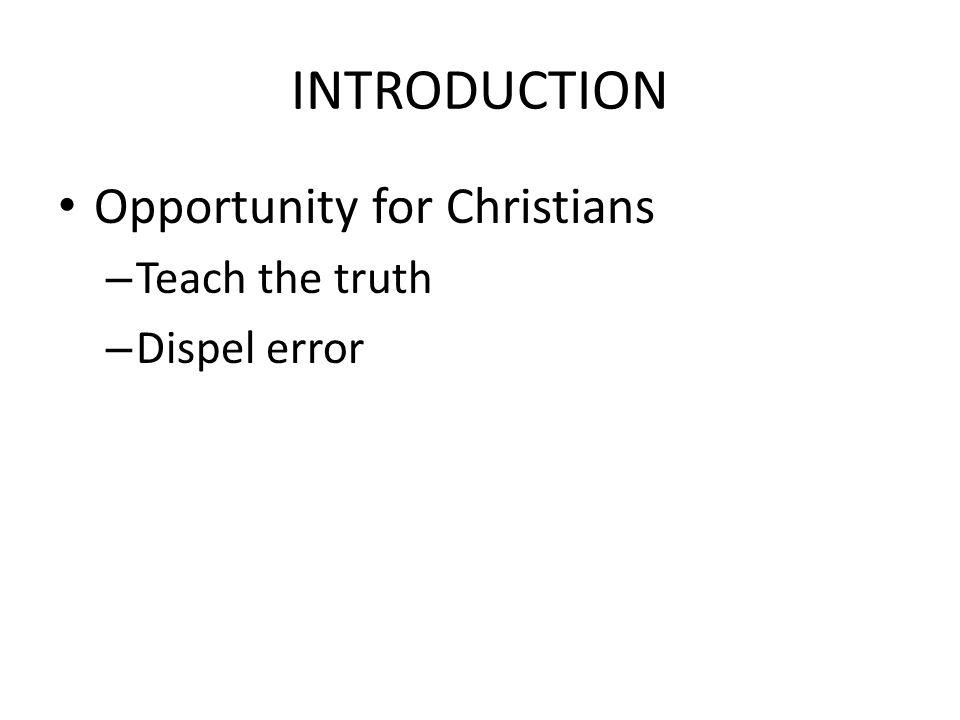INTRODUCTION Opportunity for Christians – Teach the truth – Dispel error – Set an example