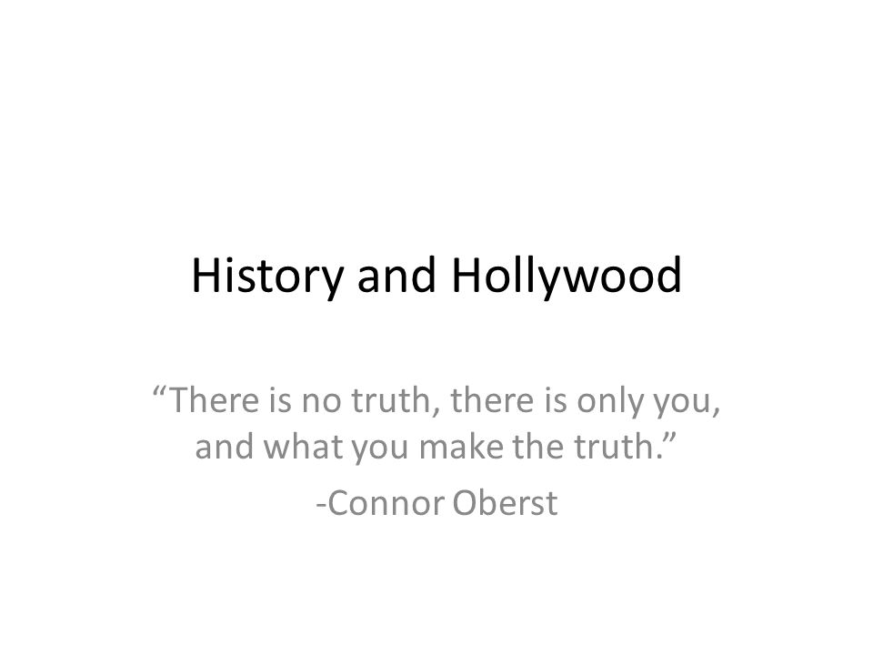 History and Hollywood There is no truth, there is only you, and what you make the truth. -Connor Oberst