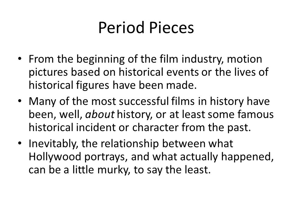 Period Pieces From the beginning of the film industry, motion pictures based on historical events or the lives of historical figures have been made.