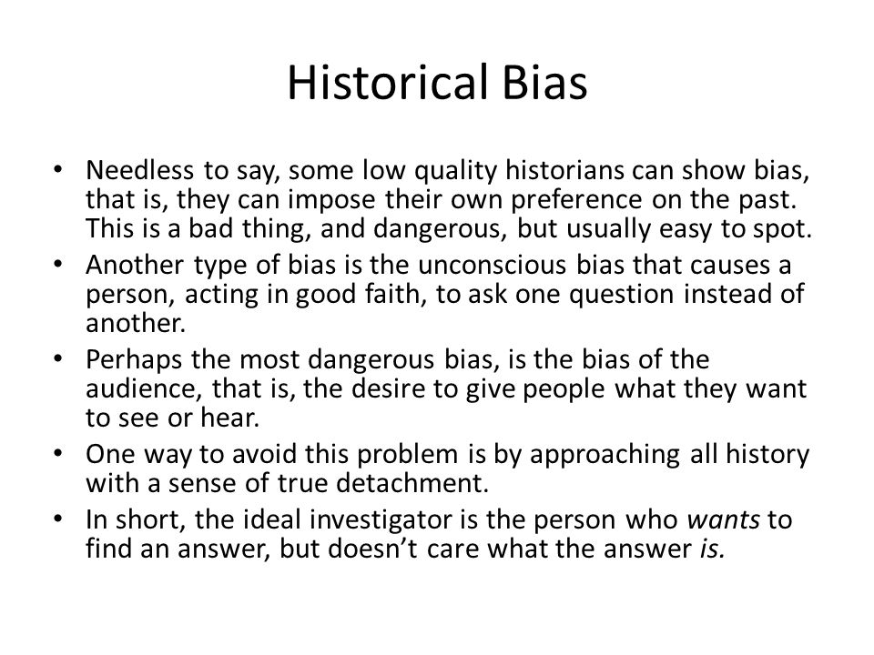 Historical Bias Needless to say, some low quality historians can show bias, that is, they can impose their own preference on the past.