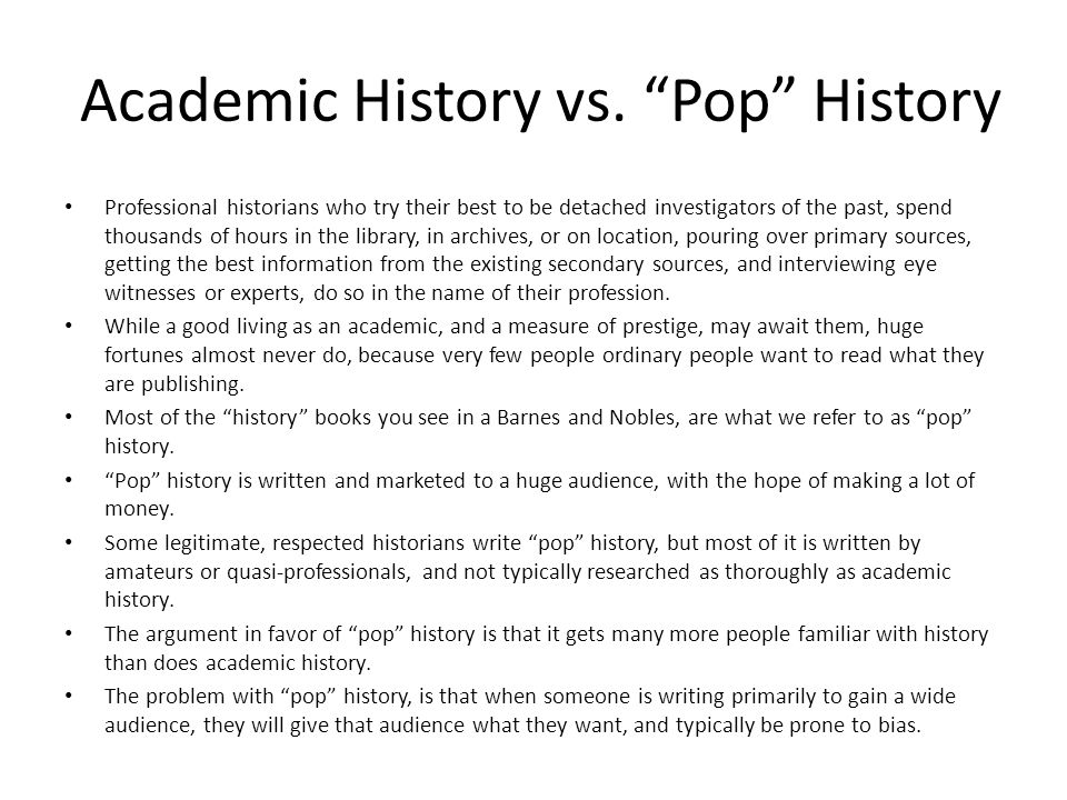 """Academic History vs. """"Pop"""" History Professional historians who try their best to be detached investigators of the past, spend thousands of hours in th"""