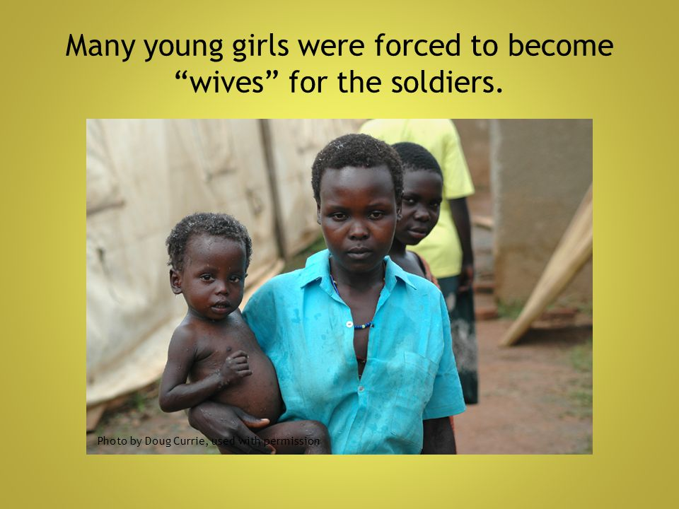 """Many young girls were forced to become """"wives"""" for the soldiers. Photo by Doug Currie, used with permission"""