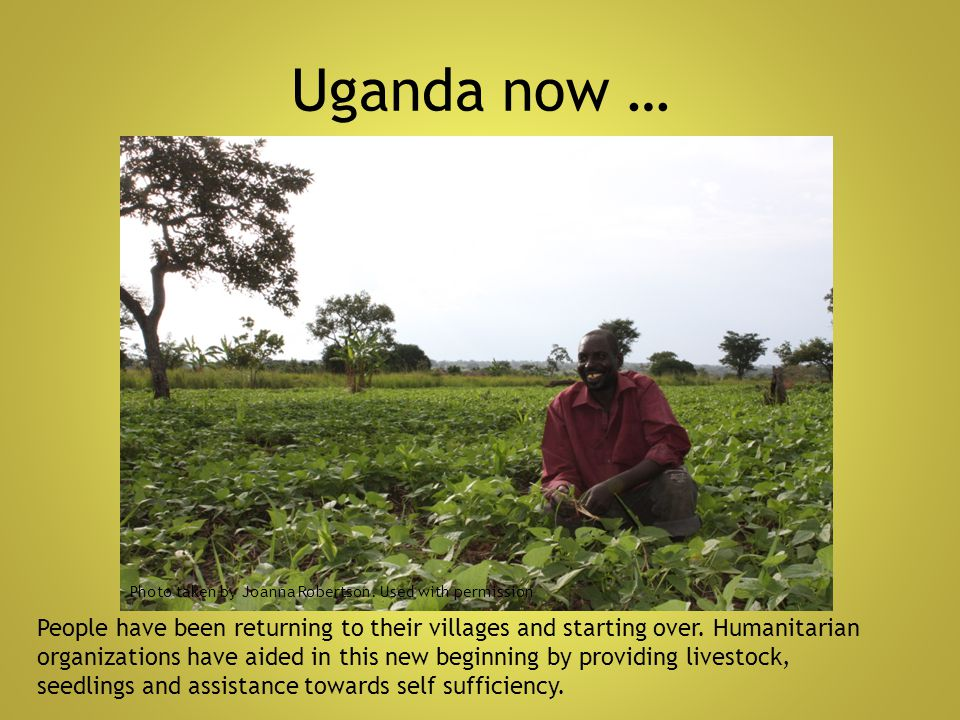 Uganda now … People have been returning to their villages and starting over. Humanitarian organizations have aided in this new beginning by providing