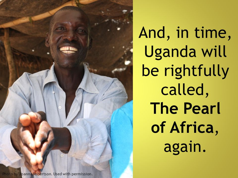 And, in time, Uganda will be rightfully called, The Pearl of Africa, again. Photo by Joanna Robertson. Used with permission.