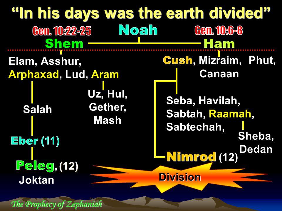 The Prophecy of Zephaniah Shem Elam, Asshur, Arphaxad, Lud, Aram In his days was the earth divided Uz, Hul, Gether, Mash Seba, Havilah, Sabtah, Raamah, Sabtechah, Nimrod Nimrod (12) Sheba, Dedan (12) Division