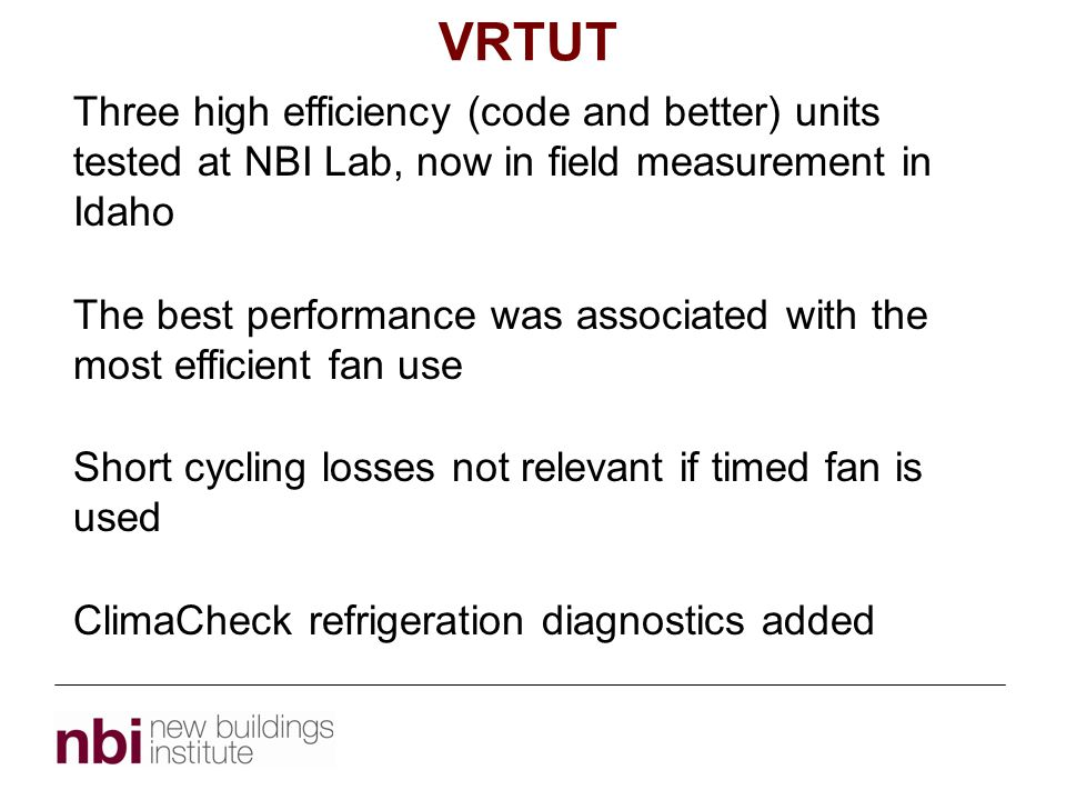 VRTUT Topic 1 Three high efficiency (code and better) units tested at NBI Lab, now in field measurement in Idaho The best performance was associated with the most efficient fan use Short cycling losses not relevant if timed fan is used ClimaCheck refrigeration diagnostics added
