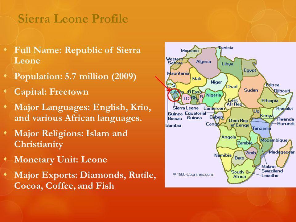 Sierra Leone Profile  Full Name: Republic of Sierra Leone  Population: 5.7 million (2009)  Capital: Freetown  Major Languages: English, Krio, and