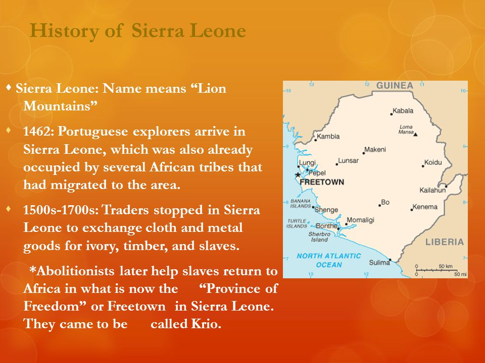 """History of Sierra Leone  Sierra Leone: Name means """"Lion Mountains""""  1462: Portuguese explorers arrive in Sierra Leone, which was also already occupi"""