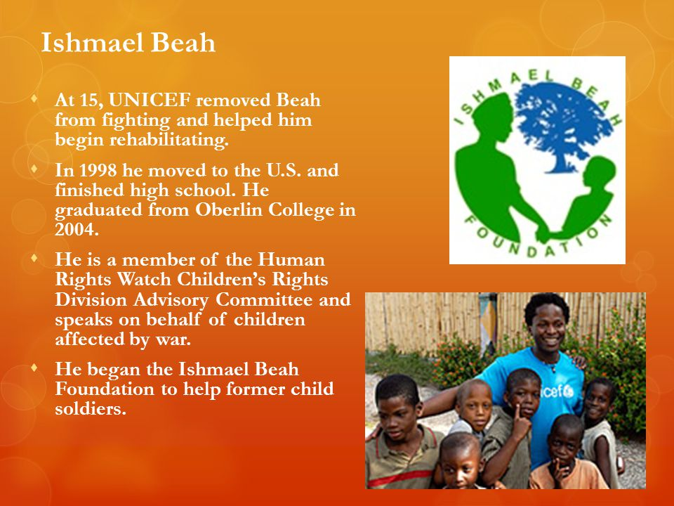 Ishmael Beah  At 15, UNICEF removed Beah from fighting and helped him begin rehabilitating.  In 1998 he moved to the U.S. and finished high school.