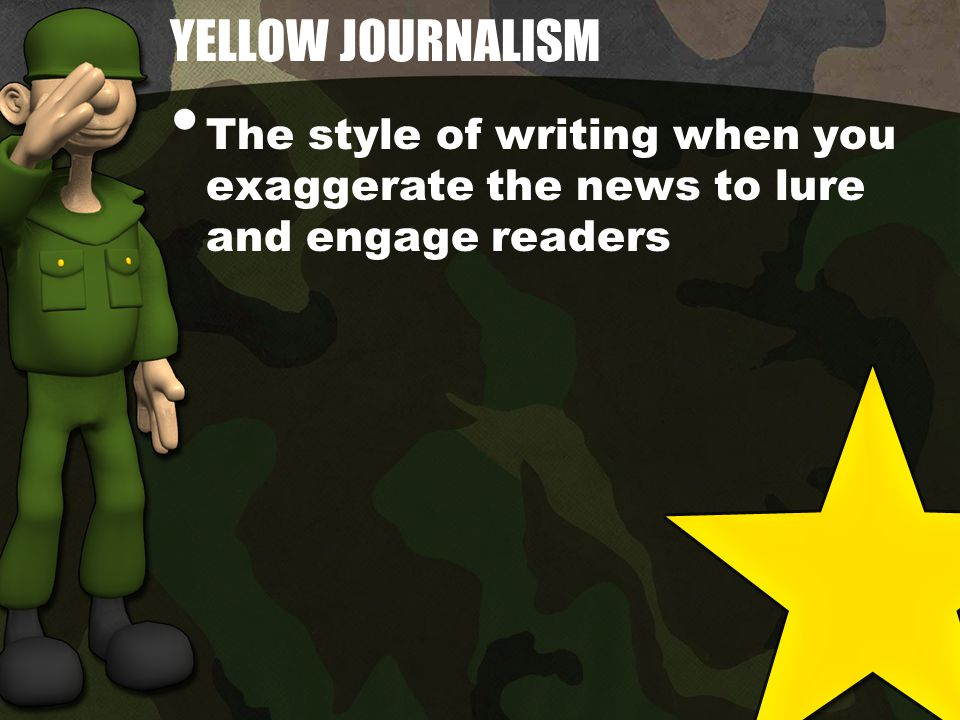 YELLOW JOURNALISM The style of writing when you exaggerate the news to lure and engage readers