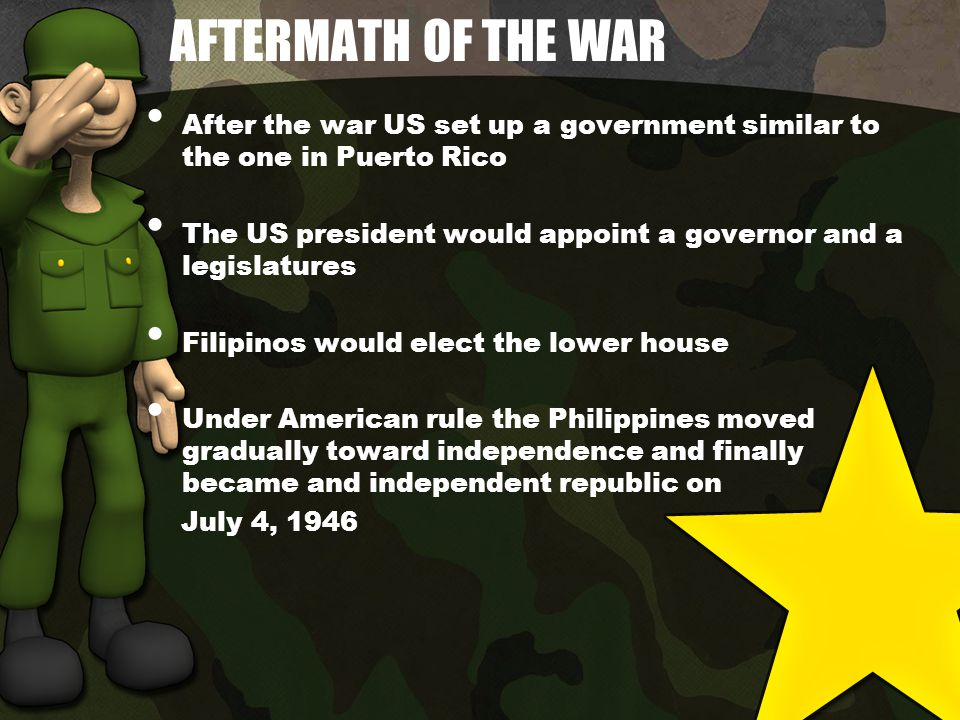 AFTERMATH OF THE WAR After the war US set up a government similar to the one in Puerto Rico The US president would appoint a governor and a legislatures Filipinos would elect the lower house Under American rule the Philippines moved gradually toward independence and finally became and independent republic on July 4, 1946
