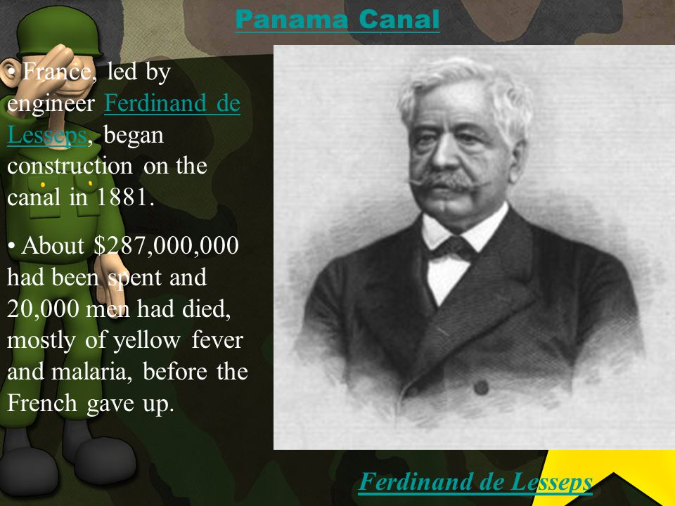 France, led by engineer Ferdinand de Lesseps, began construction on the canal in 1881.Ferdinand de Lesseps About $287,000,000 had been spent and 20,000 men had died, mostly of yellow fever and malaria, before the French gave up.