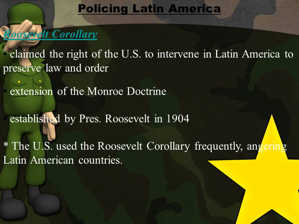 * The U.S. used the Roosevelt Corollary frequently, angering Latin American countries.