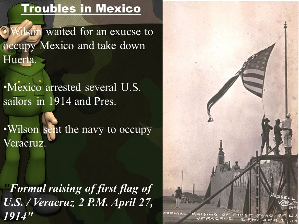 Troubles in Mexico Wilson waited for an exucse to occupy Mexico and take down Huerta.