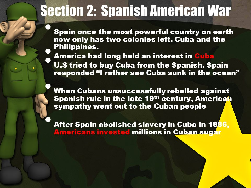 Section 2: Spanish American War Spain once the most powerful country on earth now only has two colonies left.