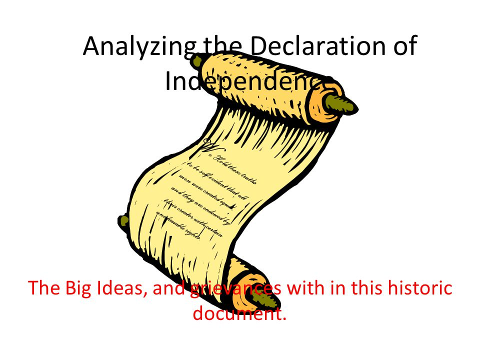 Analyzing the Declaration of Independence The Big Ideas, and grievances with in this historic document. W e Hold these truths to be self evident that
