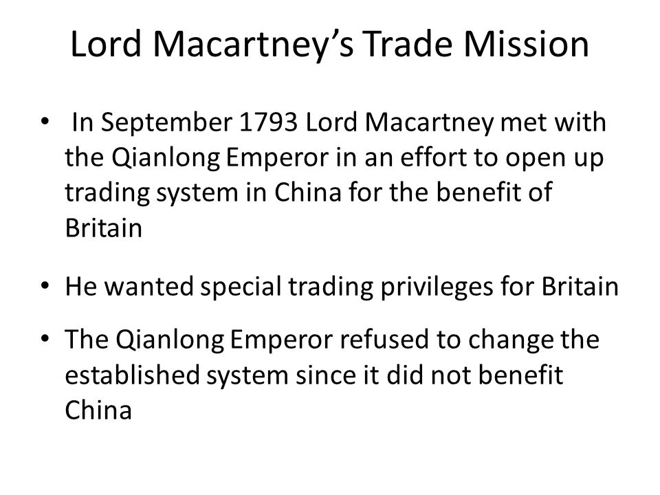Lord Macartney's Trade Mission In September 1793 Lord Macartney met with the Qianlong Emperor in an effort to open up trading system in China for the benefit of Britain He wanted special trading privileges for Britain The Qianlong Emperor refused to change the established system since it did not benefit China